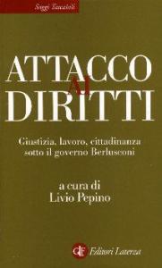Attacco ai diritti : giustizia, lavoro, cittadinanza sotto il governo Berlusconi / a cura di Livio Pepino