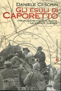 Gli  esuli di Caporetto : i profughi in Italia durante la Grande Guerra / Daniele Ceschin