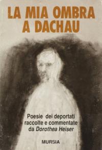 La  mia ombra a Dachau : poesie dei deportati raccolte e commentate da Dorothea Heiser / Karel Parcer [et al.]
