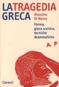 La  tragedia greca : forma, gioco scenico, tecniche drammatiche / Massimo Di Marco