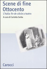 Scene di fine ottocento : l'Italia fin de siecle a teatro / a cura di Carlotta Sorba