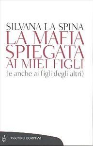 La  mafia spiegata ai miei figli (e anche ai figli degli altri) / Silvana La Spina ; nota di Anna Finocchiaro