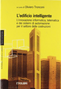 L EDIFICIO intelligente. L'innovazione informatica, telematica e dei sistemi di automazione per il settore delle costruzioni. A cura di Oliviero Tronconi