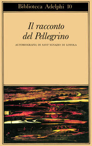 Il racconto del pellegrino : autobiografia di Sant'Ignazio di Loyola / Ignazio di Loyola ; a cura di Roberto Calasso
