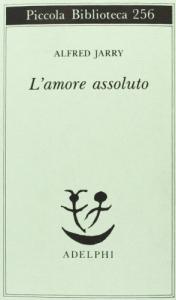 L' amore assoluto : romanzo / Alfred Jarry, a cura di Claudio Rugafiori