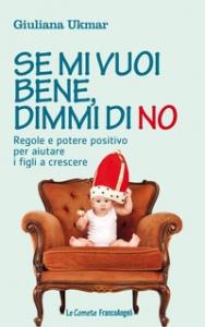 Se mi vuoi bene, dimmi di no : regole e potere positivo per aiutare i figli a crescere / Giuliana Ukmar