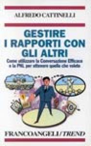 Gestire i rapporti con gli altri : come utilizzare la Conversazione Efficace e la PNL per ottenere quello che volete / Alfredo Cattinelli
