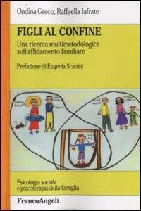 Figli al confine : una ricerca multimetodologica sull'affidamento familiare / Ondina Greco, Raffaella Iafrate ; prefazione di Eugenia Scabini