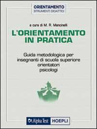 L'orientamento in pratica : guida metodologica per insegnanti di scuola superiore, orientatori, psicologi / a cura di M.R. Mancinelli