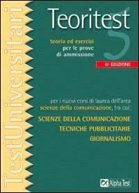 Teoritest 5 : Teoria Ed Esercizi Per Le Prove Di Ammissione Per I Corsi Di Laurea Di Primo E Secondo Livello Delle Aree: Scienze Della Comunicazione, Traduzione E Interpretariato