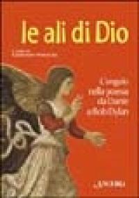 Le ali di Dio : l'angelo nella poesia da Dante a Bob Dylan / a cura di Alessandro Paronuzzi
