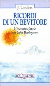 Ricordi di un bevitore : l'incontro fatale con John Barleycorn / di Jack London ; traduzione e presentazione di Paolo Cassella