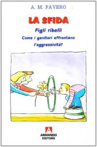 La sfida: figli ribelli : come i genitori affrontano l'aggressività / Antonio M. Favero