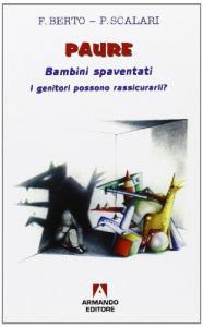 Paure: bambini spaventati : i genitori possono rassicurarli? / Francesco Berto, Paola Scalari