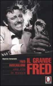 Il grande Fred : Fred Buscaglione, una vita in musica / Maurizio Ternavasio ; prefazione di Gian Paolo Ormezzano ; introduzione di Leo Chiosso