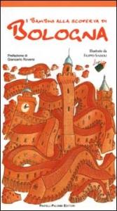 I bambini alla scoperta di Bologna / illustrazioni di Filippo Sassoli ; prefazione di Giancarlo Roversi