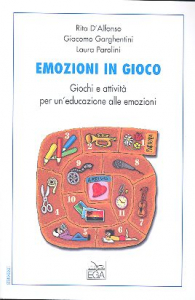 Emozioni in gioco : giochi e attività per un'educazione alle emozioni / Rita D'Alfonso, Giacomo Garghentini, Laura Parolini ; prefazione di Marco Vinicio Masoni