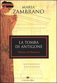La  tomba di Antigone ; Diotima di Mantinea / Maria Zambrano ; traduzione e introduzione di Carlo Ferrucci con un saggio di Rosella Prezzo