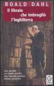 Il  libraio che imbrogliò l'Inghilterra ; seguito da Lo scrittore automatico / Roald Dahl ; traduzione di Massimo Bocchiola