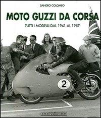 Moto Guzzi da corsa. tutti i modelli dal 1941 al 1957 / Sandro Colombo