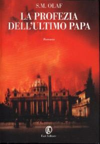 La  profezia dell'ultimo Papa, ovvero Le confessioni di un uomo di fede a un uomo del mondo e il racconto di cose alle quali non si crederà finchè non si saranno avverate