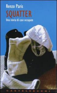 Squatter : una storia di case occupate / Renzo Paris