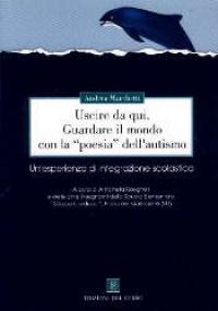 Uscire da qui : guardare il mondo con la poesia dell'autismo : un'esperienza di integrazione scolastica / Andrea Marchetti ; a cura di Antonella Rosignoli e delle altre insegnanti della Scuola elementare Giosuè Carducci, Piano del Quercione