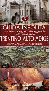 Guida insolita ai misteri, ai segreti, alle leggende e alle curiosita del Trentino Alto Adige