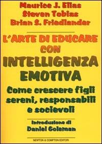 L' arte di educare con intelligenza emotiva: come crescere figli sereni, responsabili e socievoli / Maurice J. Elias, Steven E. Tobias, Brian S. Friedlander