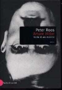 Amare Hitler: storia di una malattia : una trilogia / Peter Roos.