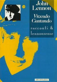 Vivendo Cantando : racconti & lennonsense / John Lennon ; a cura di A. Taormina ; adattamento italiano di D. Franzoni e A. Taormina