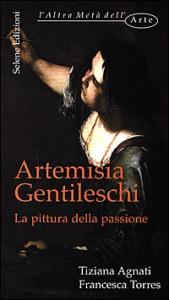 Artemisia Gentileschi : la pittura della passione / Tiziana Agnati, Francesca Torres