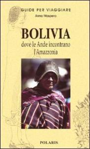 Bolivia : dove le Ande incontrano l'Amazzonia / Anna Maspero