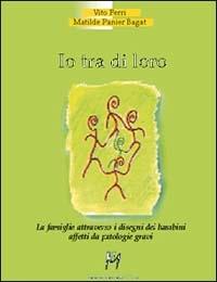 Io tra di loro: la famiglia attraverso i disegni dei bambini affetti da patologie gravi / Vito Ferri, Matilde Panier Bagat