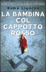 La bambina col cappotto rosso : la storia vera di una sopravvissuta all'olocausto / Roma Ligocka con Iris von Finckenstein ; traduzione di Marina Buttarelli