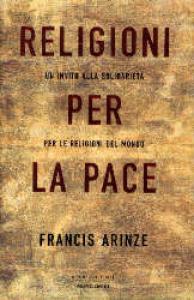 Religioni per la pace : un invito alla solidarietà per le religioni del mondo / Francis Arinze