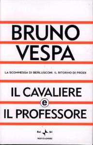 Il cavaliere e il professore : la scommessa di Berlusconi, il ritorno di Prodi / Bruno Vespa