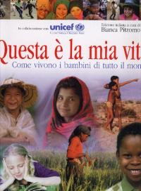 Questa è la mia vita : come vivono i bambini di tutto il mondo / in collaborazione con Unicef ; ed. italiana a cura di Bianca Pitzorno