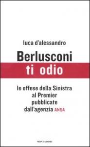 Berlusconi ti odio : le offese della sinistra al premier pubblicate dall'Agenzia Ansa / Luca D'Alessandro ; prefazione di Paolo Guzzanti