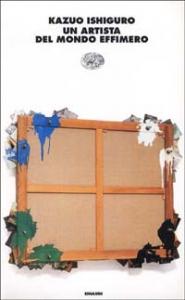Un artista del mondo effimero / Kazuo Ishiguro ; traduzione di Laura Lovisetti Fuà