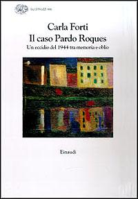 Il caso Pardo Roques : un eccidio del 1944 tra memoria e oblio / Carla Forti.