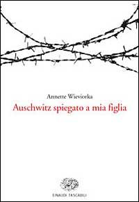 Auschwitz spiegato a mia figlia / Annette Wieviorka ; traduzione di Amos Luzzatto ; note all'ed. italiana di Frediano Sessi