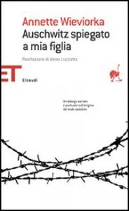 Auschwitz spiegato a mia figlia / Annette Wieviorka ; traduzione di Eliana Vicari Fabris ; postfazione di Amos Luzzatto ; note all'edizione italiana di Frediano Sessi