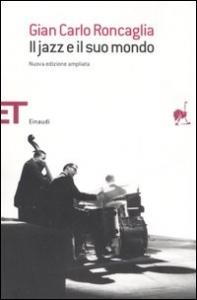 Il jazz e il suo mondo / Gian Carlo Roncaglia