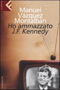 Ho ammazzato J.F. Kennedy / Manuel Vázquez Montalbán ; traduzione di Hado Lyria