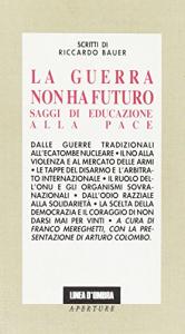 La guerra non ha futuro : saggi di educazione alla pace / Antologia a cura di Franco Mereghetti ; presentazione di Arturo Colombo