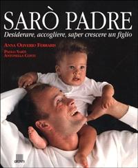 Sarò padre : desiderare, accogliere, saper crescere un figlio / Anna Oliverio Ferraris, Paolo Sarti, Antonella Conti