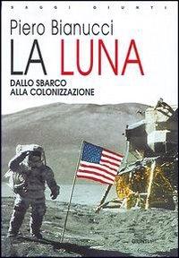 La luna : dallo sbarco alla colonizzazione / Piero Bianucci