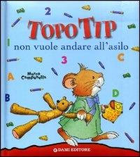 Topo Tip non vuole andare all'asilo / illustrato da Marco Campanella ; testi Anna Casalis
