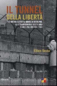 Il tunnel della libertà : 123 metri sotto il muro di Berlino: la straordinaria avventura di due italiani nel 1961 / Ellen Sesta